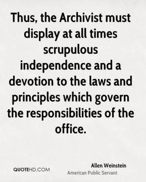 Allen Weinstein - Thus, the Archivist must display at all times scrupulous independence and a devotion to the laws and principles which govern the responsibilities of the office.