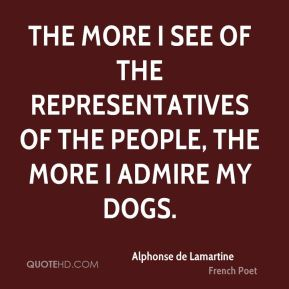 Alphonse de Lamartine - The more I see of the representatives of the people, the more I admire my dogs.