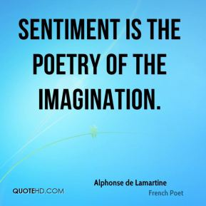 Alphonse de Lamartine - Sentiment is the poetry of the imagination.