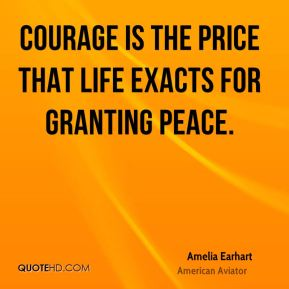 Courage is the price that life exacts for granting peace.