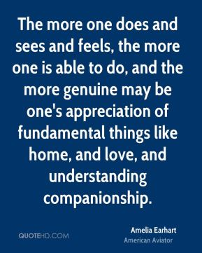 The more one does and sees and feels, the more one is able to do, and the more genuine may be one's appreciation of fundamental things like home, and love, and understanding companionship.