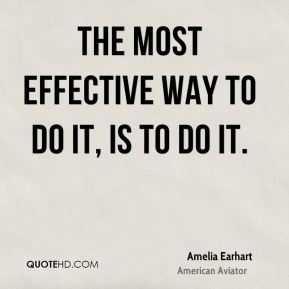 Amelia Earhart - The most effective way to do it, is to do it.
