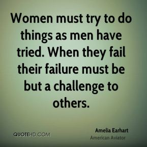 Women must try to do things as men have tried. When they fail their failure must be but a challenge to others.
