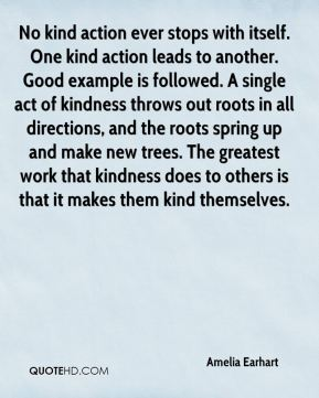 Amelia Earhart - No kind action ever stops with itself. One kind action leads to another. Good example is followed. A single act of kindness throws out roots in all directions, and the roots spring up and make new trees. The greatest work that kindness does to others is that it makes them kind themselves.