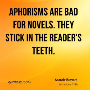 Anatole Broyard - Aphorisms are bad for novels. They stick in the reader's teeth.