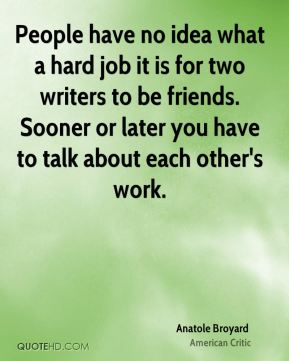 Anatole Broyard - People have no idea what a hard job it is for two writers to be friends. Sooner or later you have to talk about each other's work.