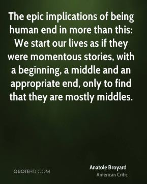 Anatole Broyard - The epic implications of being human end in more than this: We start our lives as if they were momentous stories, with a beginning, a middle and an appropriate end, only to find that they are mostly middles.
