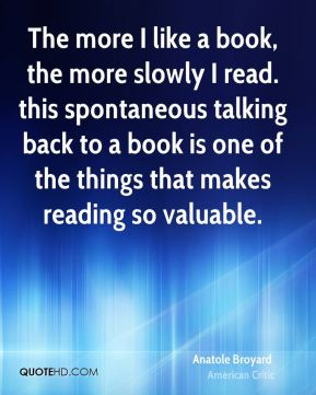 The more I like a book, the more slowly I read. this spontaneous talking back to a book is one of the things that makes reading so valuable.