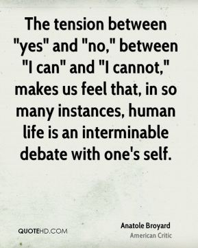 "Anatole Broyard - The tension between ""yes"" and ""no,"" between ""I can"" and ""I cannot,"" makes us feel that, in so many instances, human life is an interminable debate with one's self."