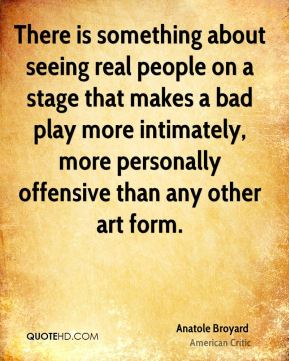 Anatole Broyard - There is something about seeing real people on a stage that makes a bad play more intimately, more personally offensive than any other art form.