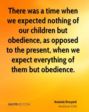 There was a time when we expected nothing of our children but obedience, as opposed to the present, when we expect everything of them but obedience.