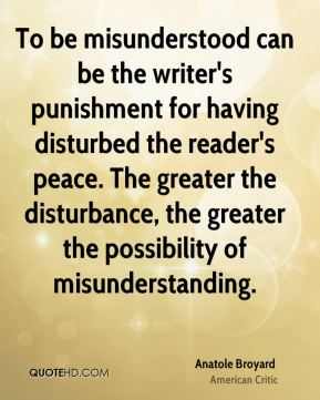 Anatole Broyard - To be misunderstood can be the writer's punishment for having disturbed the reader's peace. The greater the disturbance, the greater the possibility of misunderstanding.
