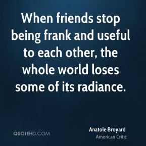 Anatole Broyard - When friends stop being frank and useful to each other, the whole world loses some of its radiance.