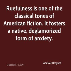 Anatole Broyard - Ruefulness is one of the classical tones of American fiction. It fosters a native, deglamorized form of anxiety.