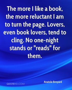 """Anatole Broyard - The more I like a book, the more reluctant I am to turn the page. Lovers, even book lovers, tend to cling. No one-night stands or """"reads"""" for them."""