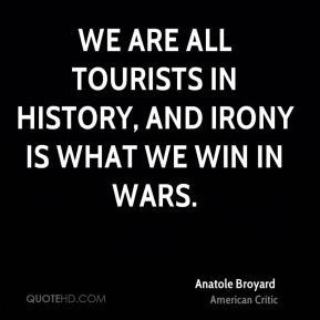 We are all tourists in history, and irony is what we win in wars.