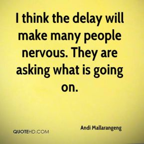 Andi Mallarangeng - I think the delay will make many people nervous. They are asking what is going on.