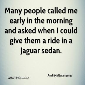 Many people called me early in the morning and asked when I could give them a ride in a Jaguar sedan.