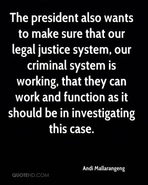 The president also wants to make sure that our legal justice system, our criminal system is working, that they can work and function as it should be in investigating this case.