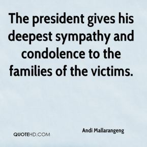 The president gives his deepest sympathy and condolence to the families of the victims.