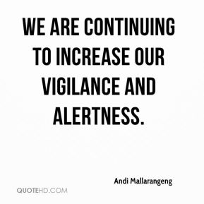 We are continuing to increase our vigilance and alertness.
