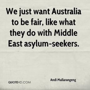 We just want Australia to be fair, like what they do with Middle East asylum-seekers.