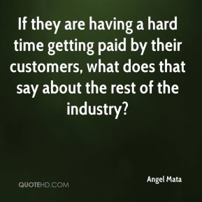 If they are having a hard time getting paid by their customers, what does that say about the rest of the industry?