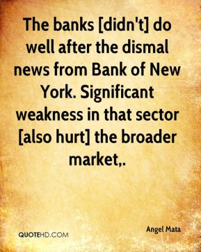 The banks [didn't] do well after the dismal news from Bank of New York. Significant weakness in that sector [also hurt] the broader market.