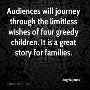 Angela Jones - Audiences will journey through the limitless wishes of four greedy children. It is a great story for families.