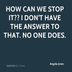 Angela Jones - How can we stop it?? I don't have the answer to that. No one does.
