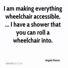 Angela Moore - I am making everything wheelchair accessible, ... I have a shower that you can roll a wheelchair into.