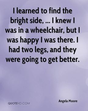Angela Moore - I learned to find the bright side, ... I knew I was in a wheelchair, but I was happy I was there. I had two legs, and they were going to get better.