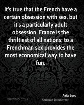 It's true that the French have a certain obsession with sex, but it's a particularly adult obsession. France is the thriftiest of all nations; to a Frenchman sex provides the most economical way to have fun.