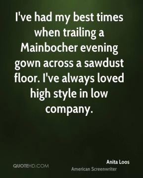 I've had my best times when trailing a Mainbocher evening gown across a sawdust floor. I've always loved high style in low company.