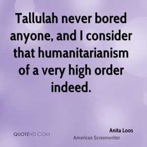 Anita Loos - Tallulah never bored anyone, and I consider that humanitarianism of a very high order indeed.