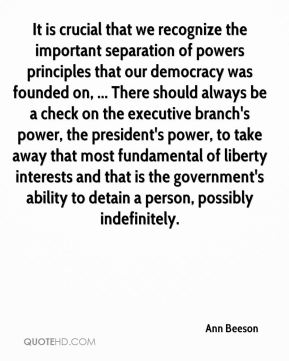 Ann Beeson - It is crucial that we recognize the important separation of powers principles that our democracy was founded on, ... There should always be a check on the executive branch's power, the president's power, to take away that most fundamental of liberty interests and that is the government's ability to detain a person, possibly indefinitely.