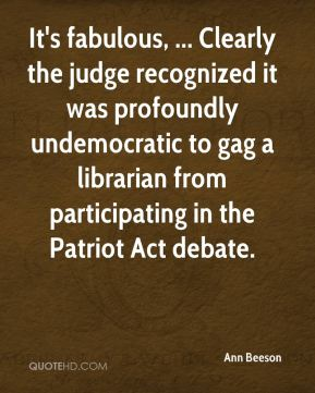 Ann Beeson - It's fabulous, ... Clearly the judge recognized it was profoundly undemocratic to gag a librarian from participating in the Patriot Act debate.