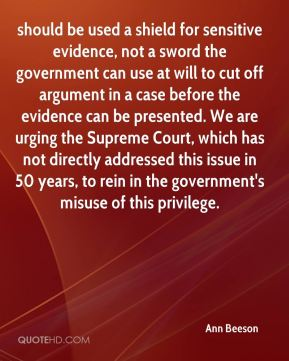 Ann Beeson - should be used a shield for sensitive evidence, not a sword the government can use at will to cut off argument in a case before the evidence can be presented. We are urging the Supreme Court, which has not directly addressed this issue in 50 years, to rein in the government's misuse of this privilege.
