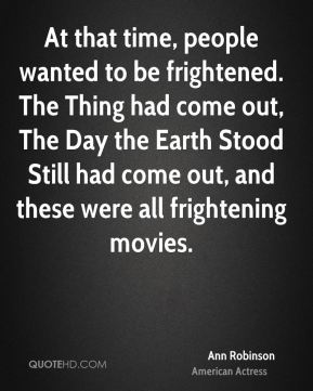 Ann Robinson - At that time, people wanted to be frightened. The Thing had come out, The Day the Earth Stood Still had come out, and these were all frightening movies.