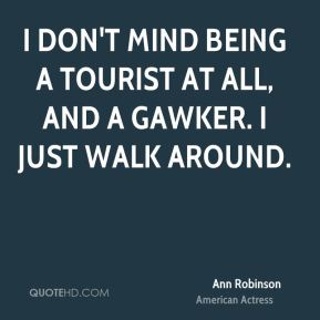 I don't mind being a tourist at all, and a gawker. I just walk around.