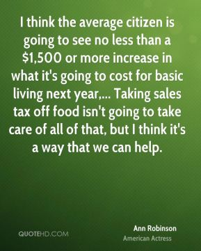 Ann Robinson - I think the average citizen is going to see no less than a $1,500 or more increase in what it's going to cost for basic living next year,... Taking sales tax off food isn't going to take care of all of that, but I think it's a way that we can help.