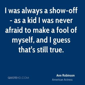 I was always a show-off - as a kid I was never afraid to make a fool of myself, and I guess that's still true.
