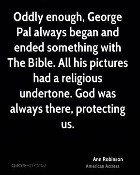 Ann Robinson - Oddly enough, George Pal always began and ended something with The Bible. All his pictures had a religious undertone. God was always there, protecting us.