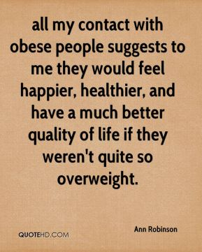Ann Robinson - all my contact with obese people suggests to me they would feel happier, healthier, and have a much better quality of life if they weren't quite so overweight.