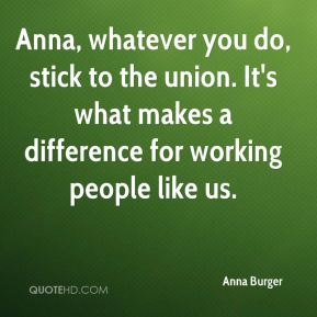 Anna, whatever you do, stick to the union. It's what makes a difference for working people like us.
