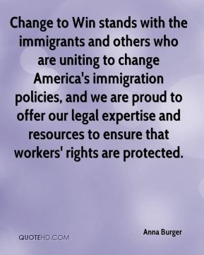 Anna Burger - Change to Win stands with the immigrants and others who are uniting to change America's immigration policies, and we are proud to offer our legal expertise and resources to ensure that workers' rights are protected.
