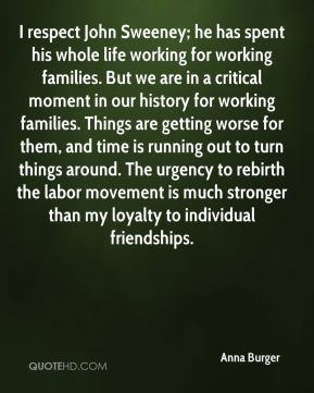 I respect John Sweeney; he has spent his whole life working for working families. But we are in a critical moment in our history for working families. Things are getting worse for them, and time is running out to turn things around. The urgency to rebirth the labor movement is much stronger than my loyalty to individual friendships.