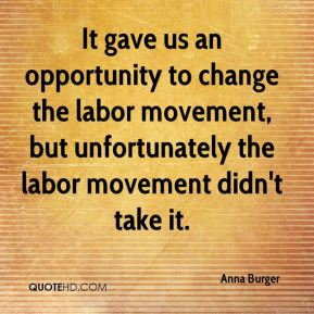 Anna Burger - It gave us an opportunity to change the labor movement, but unfortunately the labor movement didn't take it.