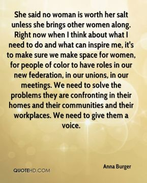 She said no woman is worth her salt unless she brings other women along. Right now when I think about what I need to do and what can inspire me, it's to make sure we make space for women, for people of color to have roles in our new federation, in our unions, in our meetings. We need to solve the problems they are confronting in their homes and their communities and their workplaces. We need to give them a voice.