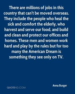 There are millions of jobs in this country that can't be moved overseas. They include the people who heal the sick and comfort the elderly, who harvest and serve our food, and build and clean and protect our offices and homes. These men and women work hard and play by the rules but for too many the American Dream is something they see only on TV.